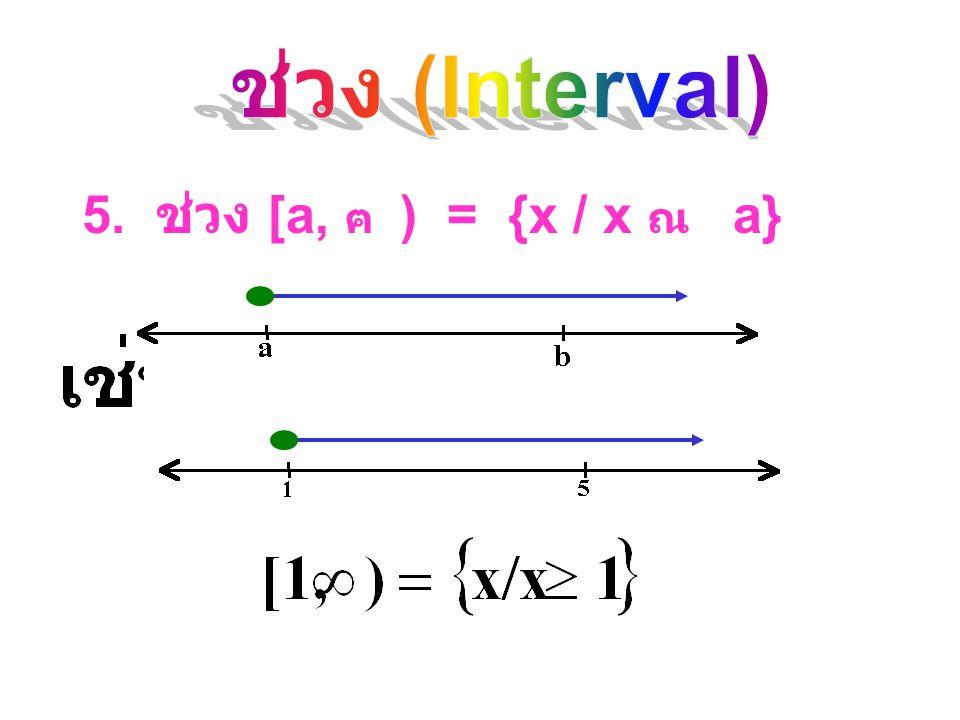 ช่วง (Interval) 5. ช่วง [a, ฅ ) = {x / x ณ a}
